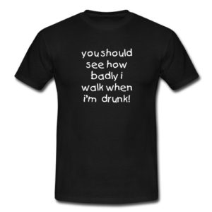 'See how badly I walk when drunk' t-shirt.